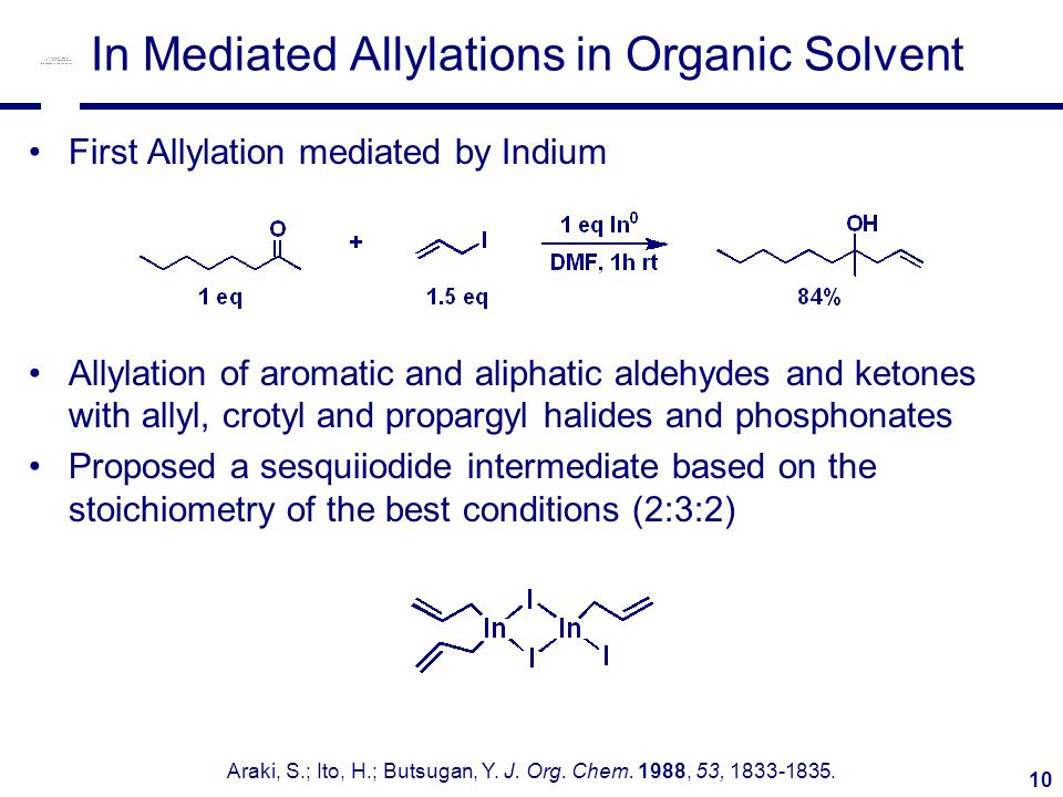 10 In Mediated Allylations in Organic Solvent First Allylation mediated by Indium Allylation of aromatic and aliphatic aldehydes and ketones with allyl, crotyl and propargyl halides and phosphonates Proposed a sesquiiodide intermediate based on the stoichiometry of the best conditions (2:3:2) Araki, S.; Ito, H.; Butsugan, Y.