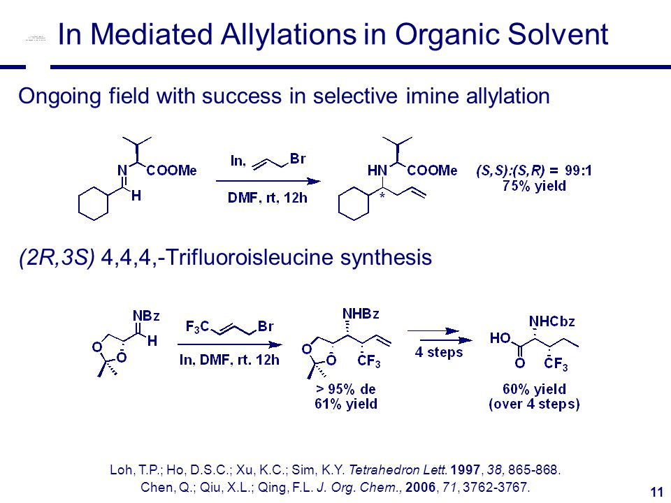 11 In Mediated Allylations in Organic Solvent Ongoing field with success in selective imine allylation (2R,3S) 4,4,4,-Trifluoroisleucine synthesis Loh, T.P.; Ho, D.S.C.; Xu, K.C.; Sim, K.Y.