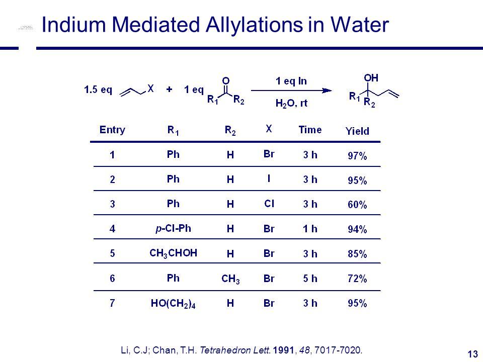 13 Indium Mediated Allylations in Water Li, C.J; Chan, T.H. Tetrahedron Lett. 1991, 48, 7017-7020.