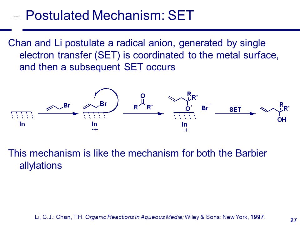 27 Postulated Mechanism: SET Chan and Li postulate a radical anion, generated by single electron transfer (SET) is coordinated to the metal surface, and then a subsequent SET occurs This mechanism is like the mechanism for both the Barbier allylations Li, C.J.; Chan, T.H.