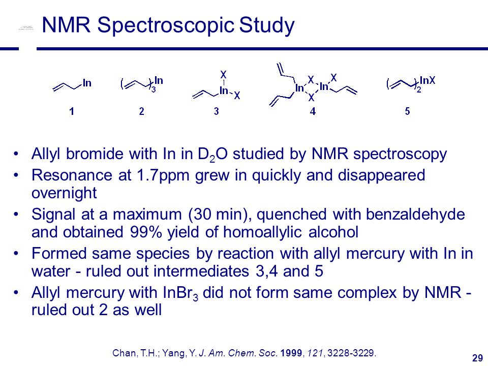 29 NMR Spectroscopic Study Allyl bromide with In in D 2 O studied by NMR spectroscopy Resonance at 1.7ppm grew in quickly and disappeared overnight Signal at a maximum (30 min), quenched with benzaldehyde and obtained 99% yield of homoallylic alcohol Formed same species by reaction with allyl mercury with In in water - ruled out intermediates 3,4 and 5 Allyl mercury with InBr 3 did not form same complex by NMR - ruled out 2 as well Chan, T.H.; Yang, Y.