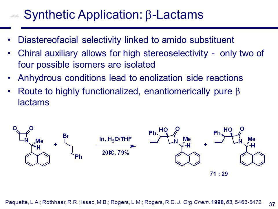 37 Synthetic Application:  -Lactams Diastereofacial selectivity linked to amido substituent Chiral auxiliary allows for high stereoselectivity - only two of four possible isomers are isolated Anhydrous conditions lead to enolization side reactions Route to highly functionalized, enantiomerically pure  lactams Paquette, L.A.; Rothhaar, R.R.; Issac, M.B.; Rogers, L.M.; Rogers, R.D.