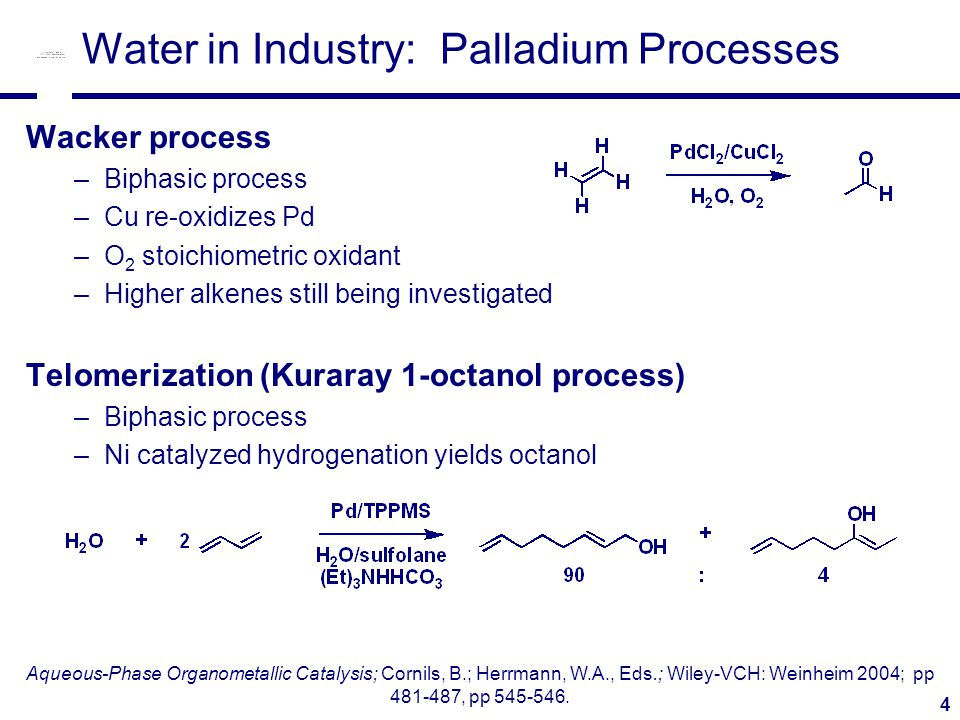 4 Water in Industry: Palladium Processes Wacker process –Biphasic process –Cu re-oxidizes Pd –O 2 stoichiometric oxidant –Higher alkenes still being investigated Telomerization (Kuraray 1-octanol process) –Biphasic process –Ni catalyzed hydrogenation yields octanol Aqueous-Phase Organometallic Catalysis; Cornils, B.; Herrmann, W.A., Eds.; Wiley-VCH: Weinheim 2004; pp 481-487, pp 545-546.