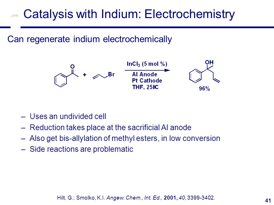 41 Catalysis with Indium: Electrochemistry Can regenerate indium electrochemically –Uses an undivided cell –Reduction takes place at the sacrificial Al anode –Also get bis-allylation of methyl esters, in low conversion –Side reactions are problematic Hilt, G.; Smolko, K.I.
