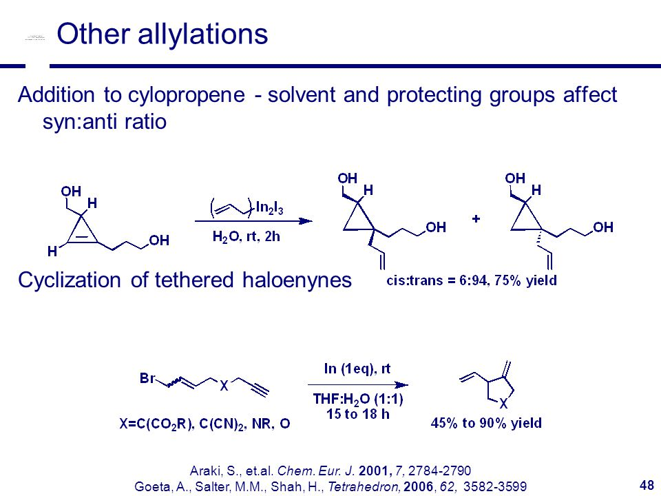 48 Other allylations Addition to cylopropene - solvent and protecting groups affect syn:anti ratio Cyclization of tethered haloenynes Araki, S., et.al.