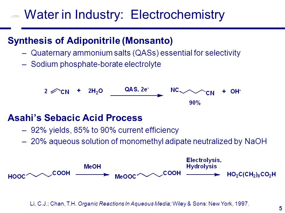5 Water in Industry: Electrochemistry Synthesis of Adiponitrile (Monsanto) –Quaternary ammonium salts (QASs) essential for selectivity –Sodium phosphate-borate electrolyte Asahi's Sebacic Acid Process –92% yields, 85% to 90% current efficiency –20% aqueous solution of monomethyl adipate neutralized by NaOH Li, C.J.; Chan, T.H.