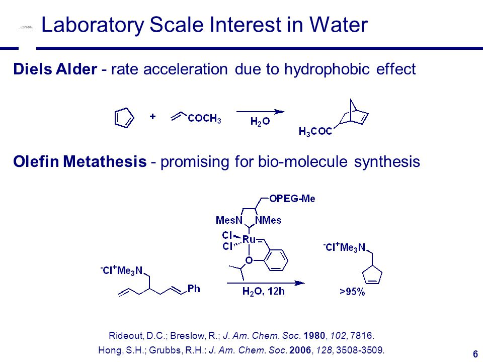 6 Laboratory Scale Interest in Water Diels Alder - rate acceleration due to hydrophobic effect Olefin Metathesis - promising for bio-molecule synthesis Rideout, D.C.; Breslow, R.; J.