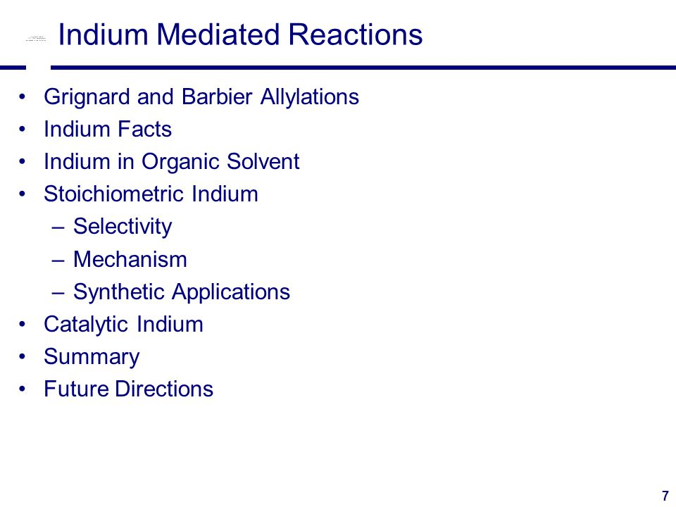 7 Indium Mediated Reactions Grignard and Barbier Allylations Indium Facts Indium in Organic Solvent Stoichiometric Indium –Selectivity –Mechanism –Synthetic Applications Catalytic Indium Summary Future Directions
