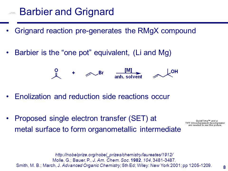 8 Barbier and Grignard Grignard reaction pre-generates the RMgX compound Barbier is the one pot equivalent, (Li and Mg) Enolization and reduction side reactions occur Proposed single electron transfer (SET) at metal surface to form organometallic intermediate http://nobelprize.org/nobel_prizes/chemistry/laureates/1912/ Molle, G.; Bauer, P., J.