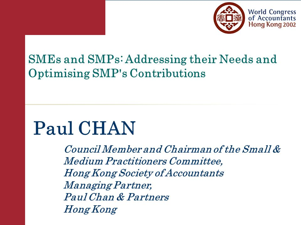 SMEs and SMPs: Addressing their Needs and Optimising SMP s Contributions Paul CHAN Council Member and Chairman of the Small & Medium Practitioners Committee, Hong Kong Society of Accountants Managing Partner, Paul Chan & Partners Hong Kong