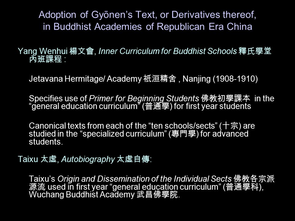 Adoption of Gy ōnen's Text, or Derivatives thereof, in Buddhist Academies of Republican Era China Yang Wenhui 楊文會, Inner Curriculum for Buddhist Schools 釋氏學堂 內班課程 : Jetavana Hermitage/ Academy 祇洹精舍, Nanjing (1908-1910) Specifies use of Primer for Beginning Students 佛教初學課本 in the general education curriculum ( 普通學 ) for first year students Canonical texts from each of the ten schools/sects ( 十宗 ) are studied in the specialized curriculum ( 專門學 ) for advanced students.