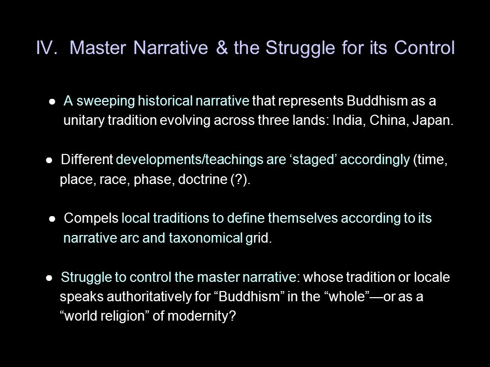IV. Master Narrative & the Struggle for its Control ● A sweeping historical narrative that represents Buddhism as a unitary tradition evolving across