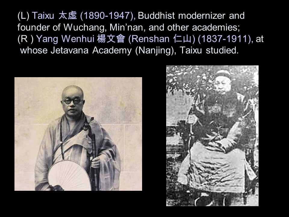 (L) Taixu 太虛 (1890-1947), Buddhist modernizer and founder of Wuchang, Min'nan, and other academies; (R ) Yang Wenhui 楊文會 (Renshan 仁山 ) (1837-1911), at whose Jetavana Academy (Nanjing), Taixu studied.