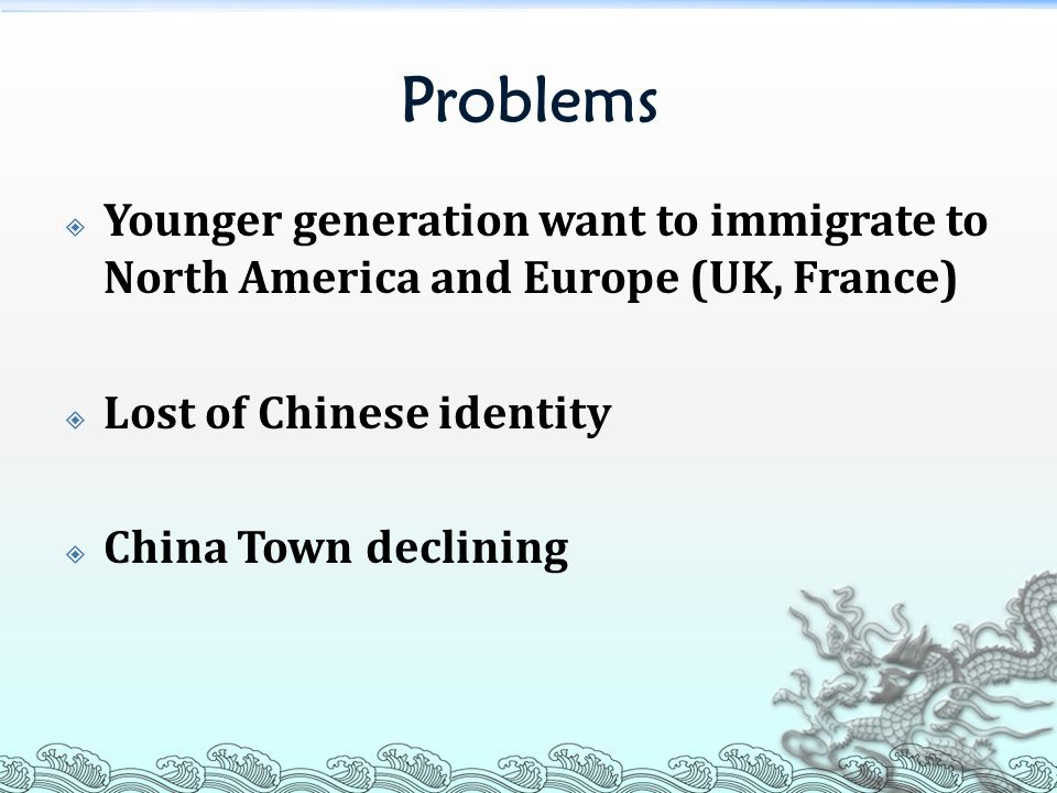 Problems  Younger generation want to immigrate to North America and Europe (UK, France)  Lost of Chinese identity  China Town declining