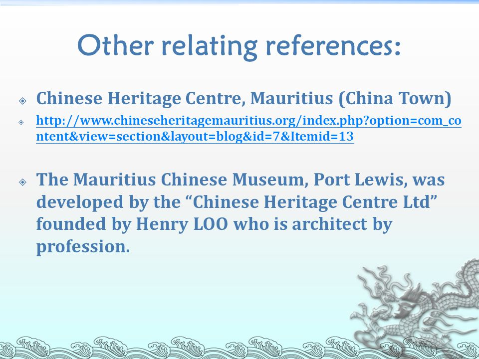 Other relating references:  Chinese Heritage Centre, Mauritius (China Town)  http://www.chineseheritagemauritius.org/index.php option=com_co ntent&view=section&layout=blog&id=7&Itemid=13 http://www.chineseheritagemauritius.org/index.php option=com_co ntent&view=section&layout=blog&id=7&Itemid=13  The Mauritius Chinese Museum, Port Lewis, was developed by the Chinese Heritage Centre Ltd founded by Henry LOO who is architect by profession.