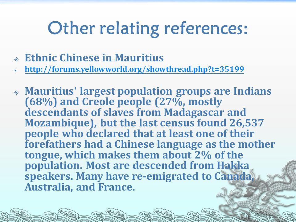 Other relating references:  Ethnic Chinese in Mauritius  http://forums.yellowworld.org/showthread.php t=35199 http://forums.yellowworld.org/showthread.php t=35199  Mauritius largest population groups are Indians (68%) and Creole people (27%, mostly descendants of slaves from Madagascar and Mozambique), but the last census found 26,537 people who declared that at least one of their forefathers had a Chinese language as the mother tongue, which makes them about 2% of the population.
