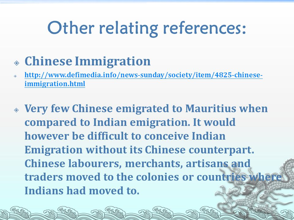 Other relating references:  Chinese Immigration  http://www.defimedia.info/news-sunday/society/item/4825-chinese- immigration.html http://www.defimedia.info/news-sunday/society/item/4825-chinese- immigration.html  Very few Chinese emigrated to Mauritius when compared to Indian emigration.