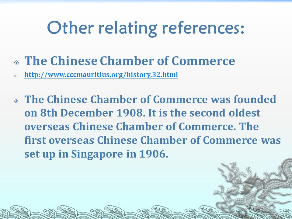 Other relating references:  The Chinese Chamber of Commerce  http://www.cccmauritius.org/history,32.html http://www.cccmauritius.org/history,32.html  The Chinese Chamber of Commerce was founded on 8th December 1908.