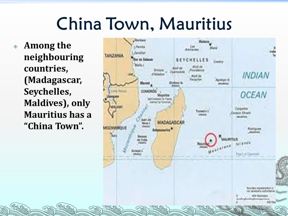 China Town, Mauritius  Among the neighbouring countries, (Madagascar, Seychelles, Maldives), only Mauritius has a China Town .