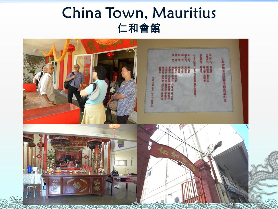 How Chinese came to Mauritius 1664 – four Chinese convicts 1721 – French brought in Chinese as ship carpenters 19 th Century – Small China Town is formed (as Artisans, furniture makers) British abolish slavery, sugar evolution (plantation economy) 1829 – Chinese came as sugarcane labourers However, as some Chinese robbed banks, the immigration of Chinese was stopped for some time