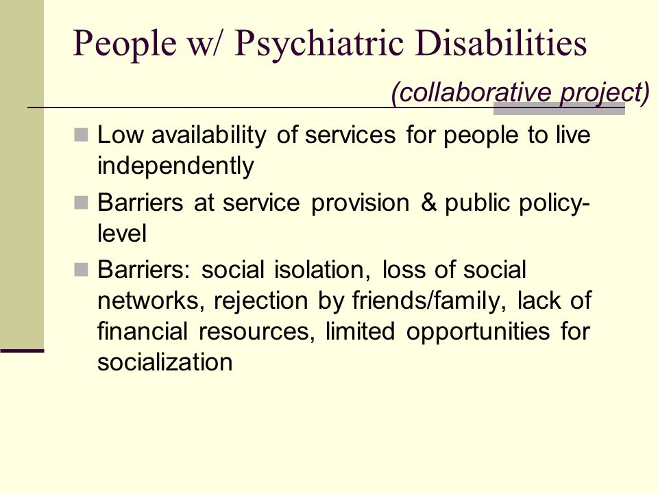 People w/ Psychiatric Disabilities Low availability of services for people to live independently Barriers at service provision & public policy- level