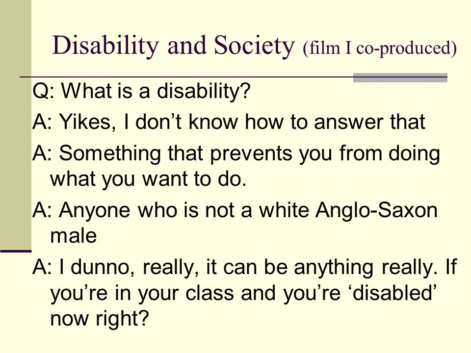 Disability and Society (film I co-produced) Q: What is a disability? A: Yikes, I don't know how to answer that A: Something that prevents you from doi