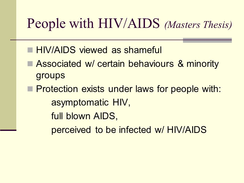 People with HIV/AIDS (Masters Thesis) HIV/AIDS viewed as shameful Associated w/ certain behaviours & minority groups Protection exists under laws for