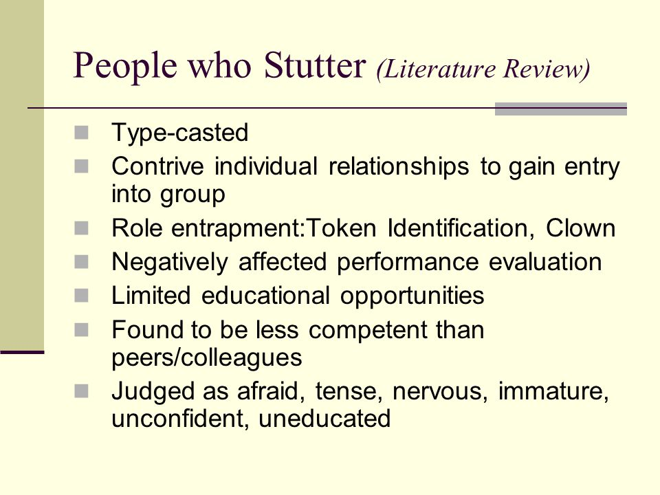 People who Stutter (Literature Review) Type-casted Contrive individual relationships to gain entry into group Role entrapment:Token Identification, Cl