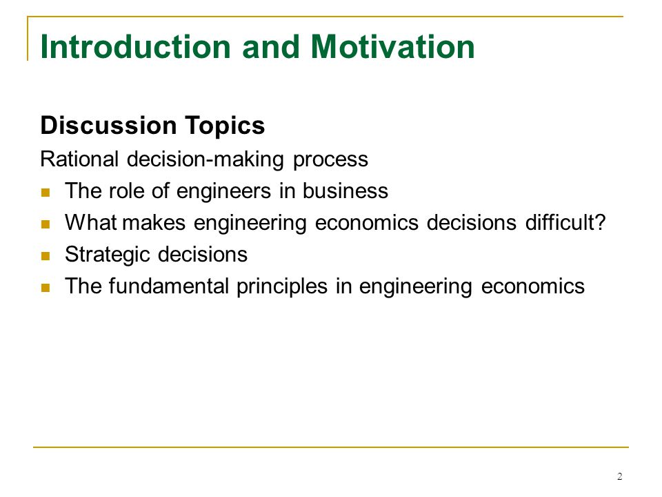 2 Introduction and Motivation Discussion Topics Rational decision-making process The role of engineers in business What makes engineering economics de