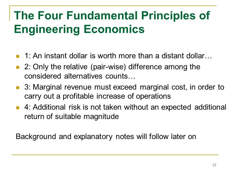 22 The Four Fundamental Principles of Engineering Economics 1: An instant dollar is worth more than a distant dollar… 2: Only the relative (pair-wise)