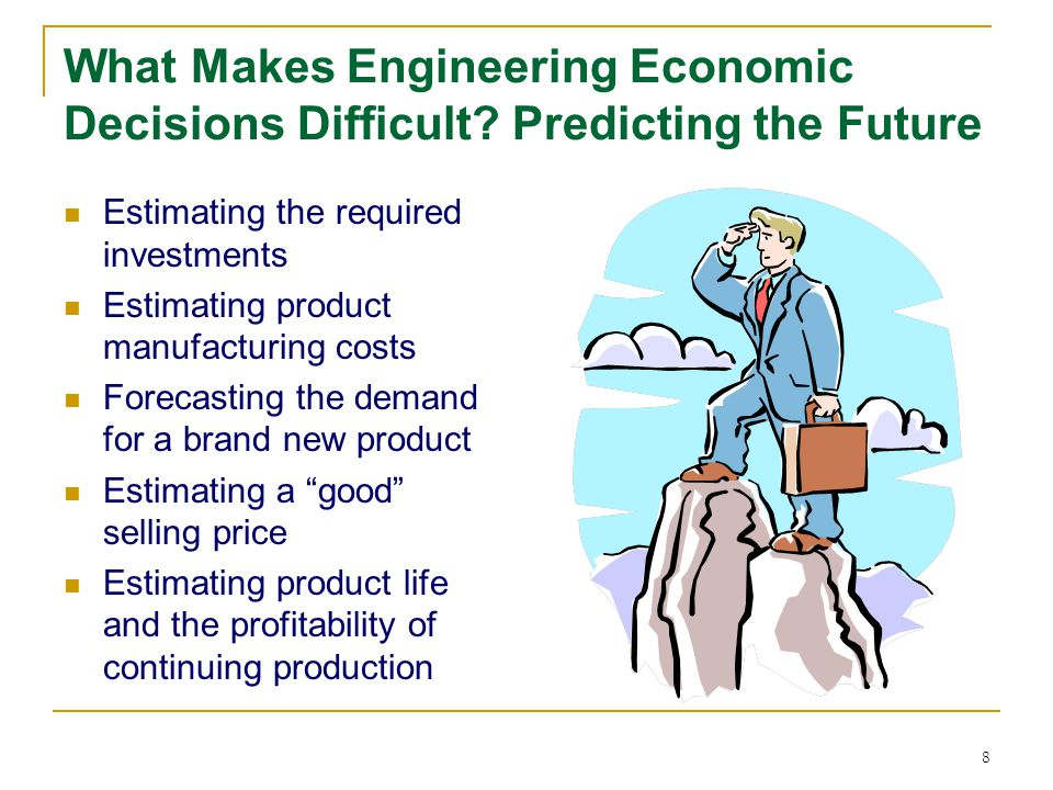 8 What Makes Engineering Economic Decisions Difficult? Predicting the Future Estimating the required investments Estimating product manufacturing cost
