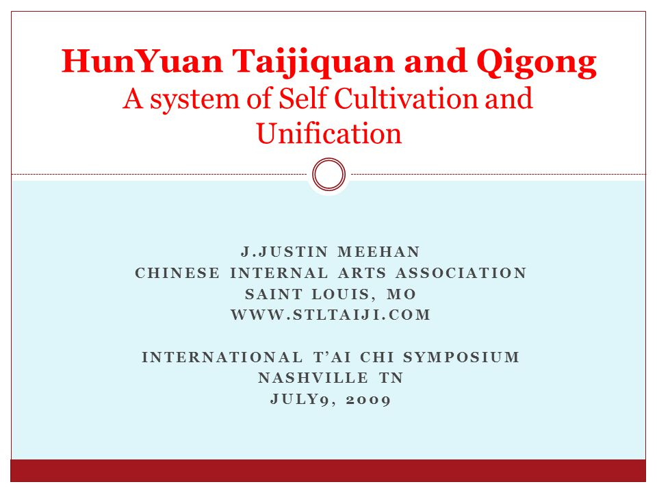 J.JUSTIN MEEHAN CHINESE INTERNAL ARTS ASSOCIATION SAINT LOUIS, MO WWW.STLTAIJI.COM INTERNATIONAL T'AI CHI SYMPOSIUM NASHVILLE TN JULY9, 2009 HunYuan Taijiquan and Qigong A system of Self Cultivation and Unification
