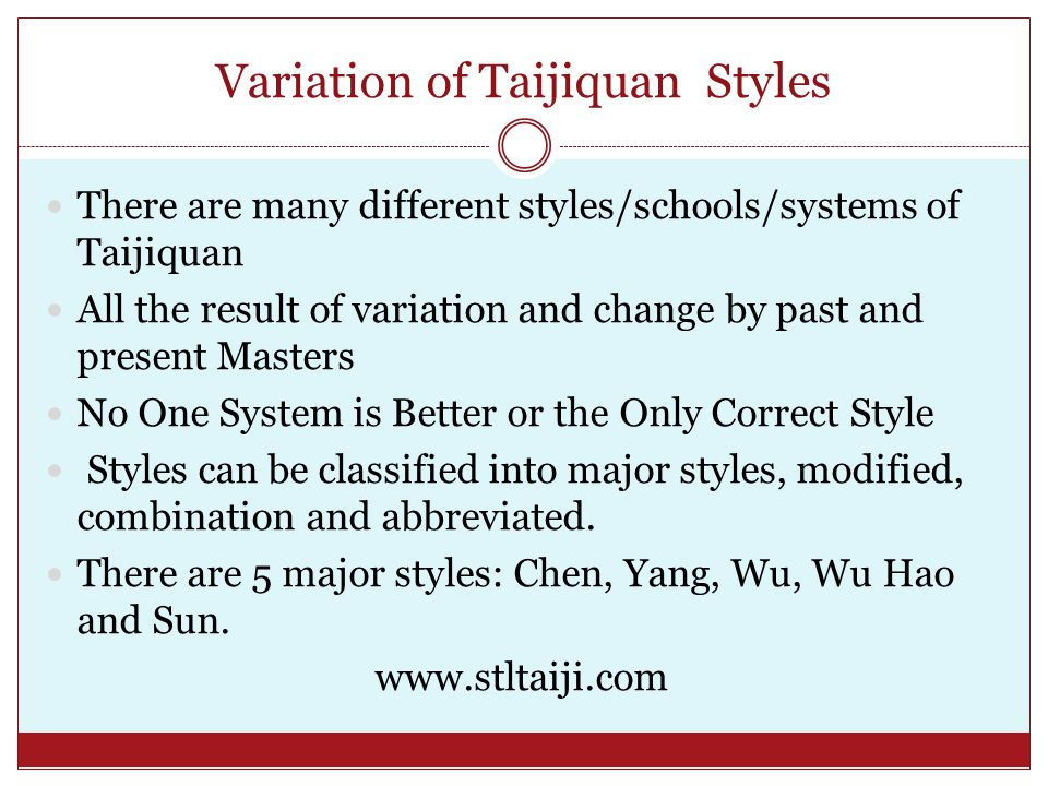Variation of Taijiquan Styles There are many different styles/schools/systems of Taijiquan All the result of variation and change by past and present Masters No One System is Better or the Only Correct Style Styles can be classified into major styles, modified, combination and abbreviated.