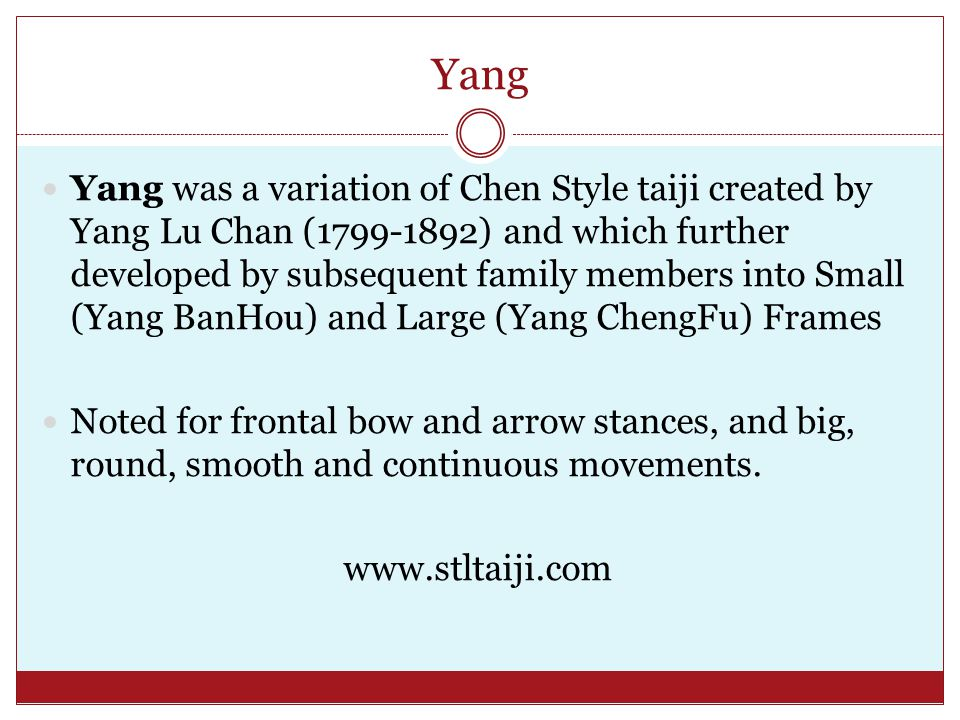 Yang Yang was a variation of Chen Style taiji created by Yang Lu Chan (1799-1892) and which further developed by subsequent family members into Small (Yang BanHou) and Large (Yang ChengFu) Frames Noted for frontal bow and arrow stances, and big, round, smooth and continuous movements.
