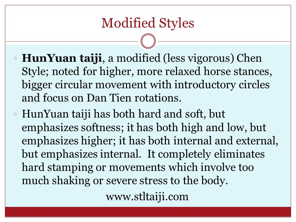 Modified Styles HunYuan taiji, a modified (less vigorous) Chen Style; noted for higher, more relaxed horse stances, bigger circular movement with introductory circles and focus on Dan Tien rotations.