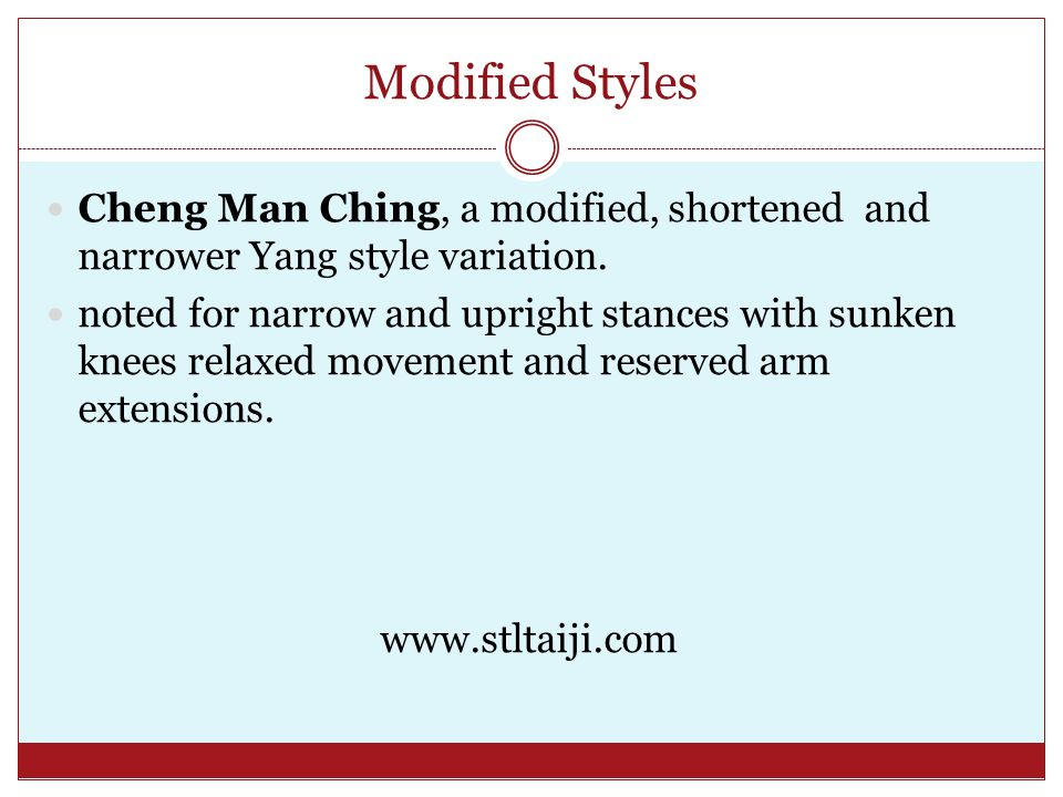 Modified Styles Cheng Man Ching, a modified, shortened and narrower Yang style variation.
