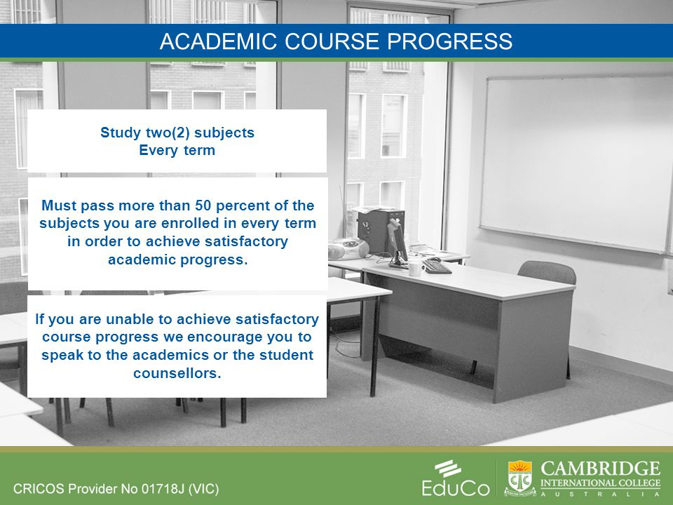 ACADEMIC COURSE PROGRESS Study two(2) subjects Every term Must pass more than 50 percent of the subjects you are enrolled in every term in order to achieve satisfactory academic progress.