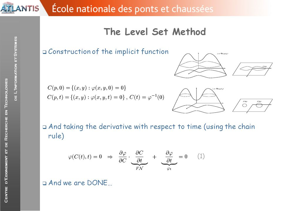 Centre d'Eeignement et de Recherche en Technologies de L'Information et Systemes The Level Set Method  Let us consider the arc-length (c) parameterization of the curve, then taking the directional derivative of in that dire- ction we will observe no change:  leading to the conclusion that the is ortho-normal to C where the following expression for the normal vector  Embedding the expression of the normal vector to:  the following flow for the implicit function is recovered: (2)