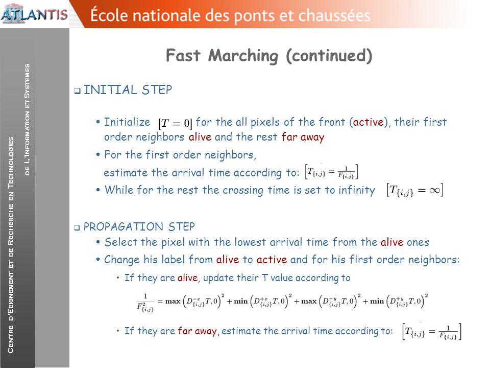 Centre d'Eeignement et de Recherche en Technologies de L'Information et Systemes Fast Marching Pros/Cons, Some Results  Fast approach for a level set implementation  Very efficient technique for re-setting the embedding function to be distance transform  Single directional flows, great importance on initial placement of the contours  Absence of curvature related terms or terms that depend on the geometric properties of the curve…  Results are courtesy: J.