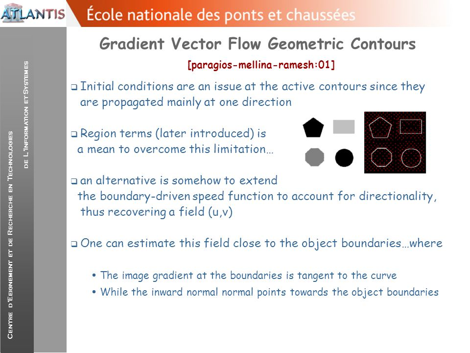 Centre d'Eeignement et de Recherche en Technologies de L'Information et Systemes Gradient Vector Flow Geometric Contours [paragios-mellina-ramesh:01]  Let (f) be a continuous edge detector with values close to 1 at the presence of noise and 0 elsewhere…  The flow can be determined in areas with important boundary information (Important f)  And areas where there changes on f, |Gradient(f)|  While elsewhere recovering such a field is not possible and the only way to be done is through diffusion  This can be done through an approximation of image gradient at the edges and diffusion of this information for the rest of the image plane