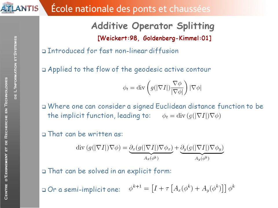 Centre d'Eeignement et de Recherche en Technologies de L'Information et Systemes Additive Operator Splitting (Weickert:02)  Or in a semi-implicit one  That refers to a triagonal system of equations and can be done using the Thomas algorithm…at O(N) and has to be done once…