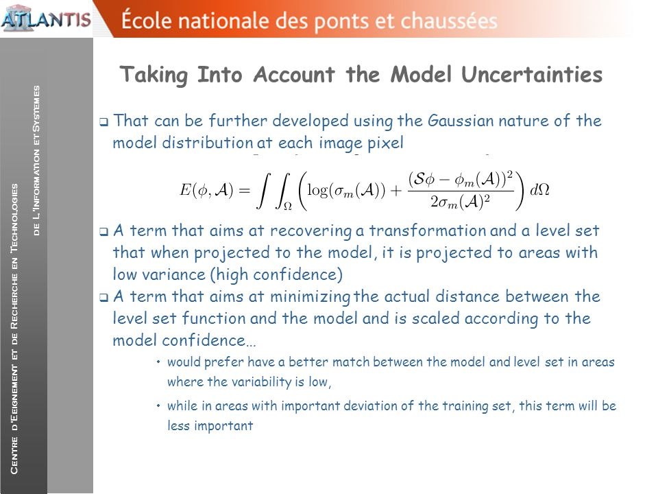 Centre d'Eeignement et de Recherche en Technologies de L'Information et Systemes Taking the derivatives…  Calculus of variations regarding the level set and the morphing function:  The level set deformation flow consists of two terms:  that is a constant deflation force (when the level set function collapses, eventually the cost function reaches the lowest potential)  An adaptive balloon (directional/magnitude-wise) force that inflates/deflates the level set so it fits better with the prior after its projection to the model space…In areas with high variance this term become less significant and data-terms guide the level set to the real object boundaries...