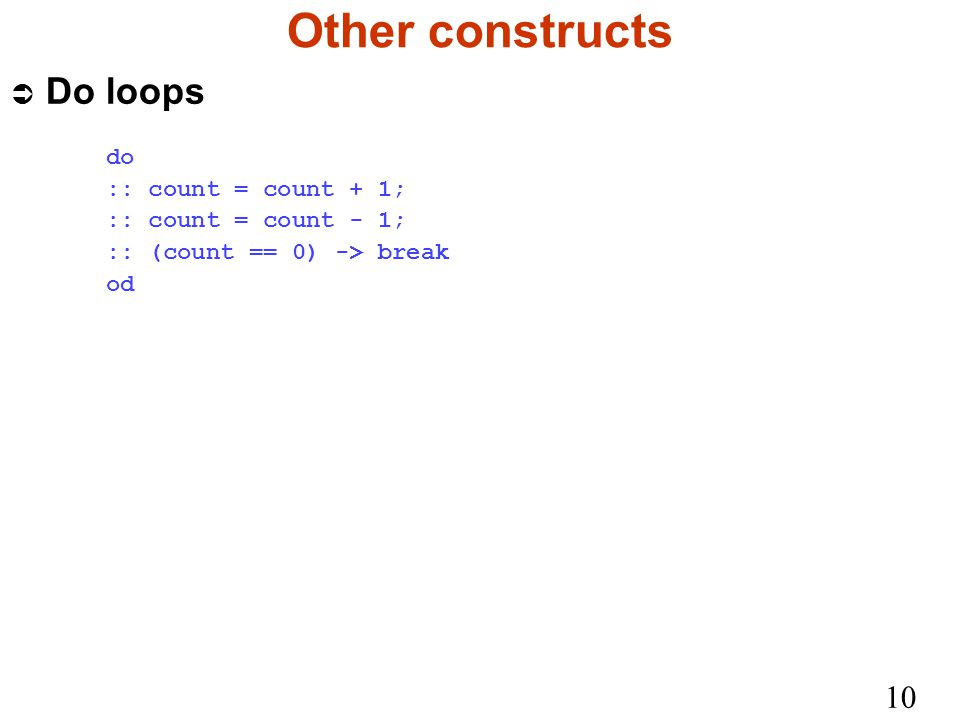 10 Other constructs Ü Do loops do :: count = count + 1; :: count = count - 1; :: (count == 0) -> break od