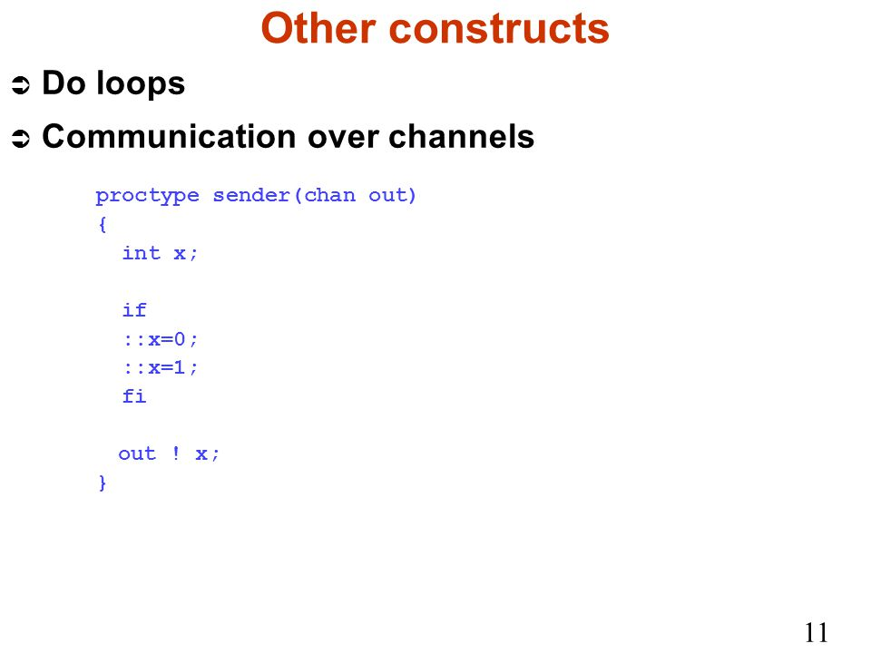 11 Other constructs Ü Do loops Ü Communication over channels proctype sender(chan out) { int x; if ::x=0; ::x=1; fi out .