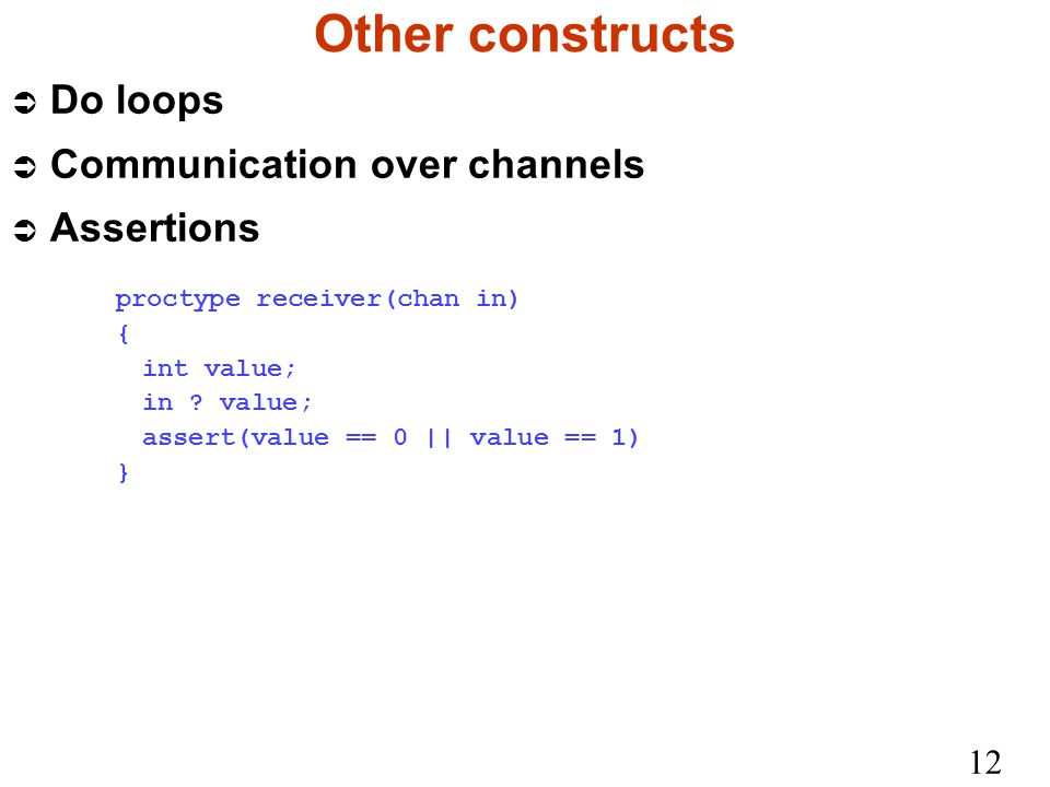 12 Other constructs Ü Do loops Ü Communication over channels Ü Assertions proctype receiver(chan in) { int value; in .