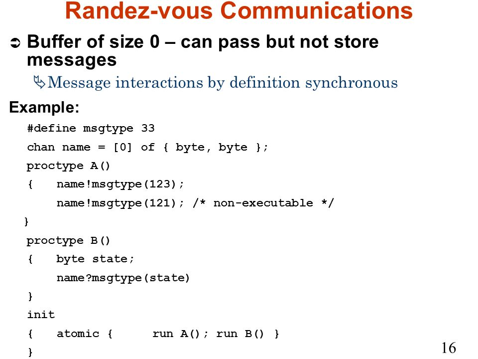 16 Randez-vous Communications Ü Buffer of size 0 – can pass but not store messages  Message interactions by definition synchronous Example: #define msgtype 33 chan name = [0] of { byte, byte }; proctype A() {name!msgtype(123); name!msgtype(121); /* non-executable */ } proctype B() {byte state; name msgtype(state) } init {atomic {run A(); run B() } }