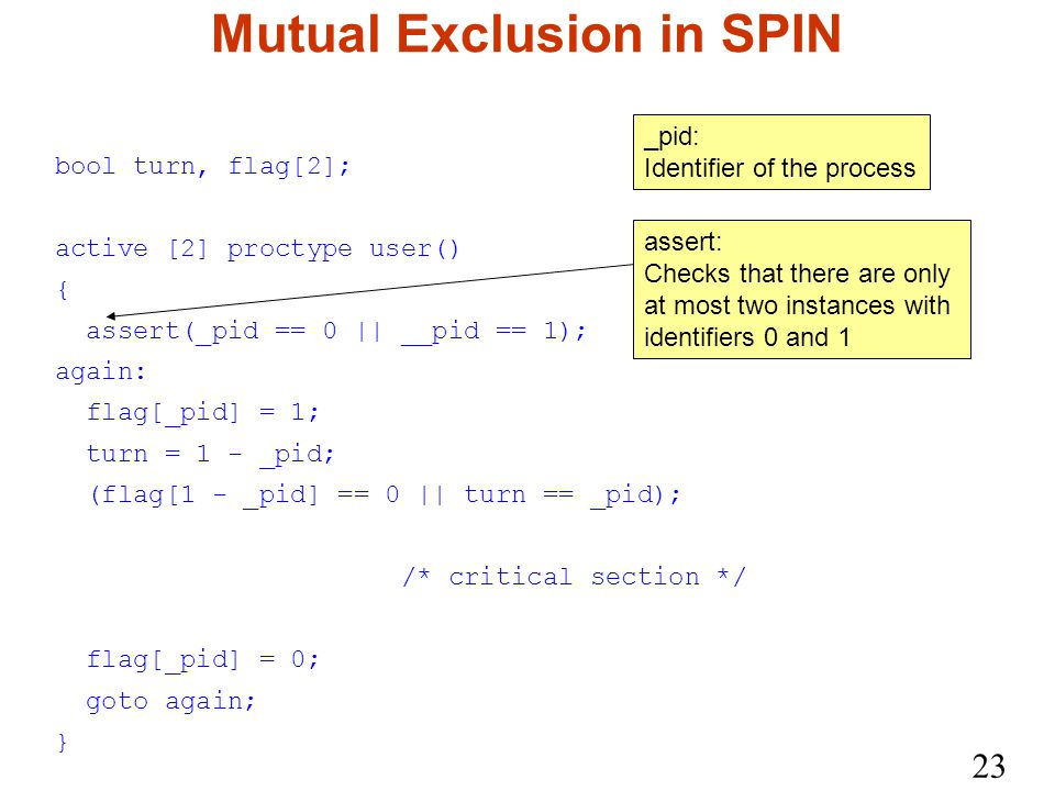 23 Mutual Exclusion in SPIN bool turn, flag[2]; active [2] proctype user() { assert(_pid == 0 || __pid == 1); again: flag[_pid] = 1; turn = 1 - _pid; (flag[1 - _pid] == 0 || turn == _pid); /* critical section */ flag[_pid] = 0; goto again; } _pid: Identifier of the process assert: Checks that there are only at most two instances with identifiers 0 and 1