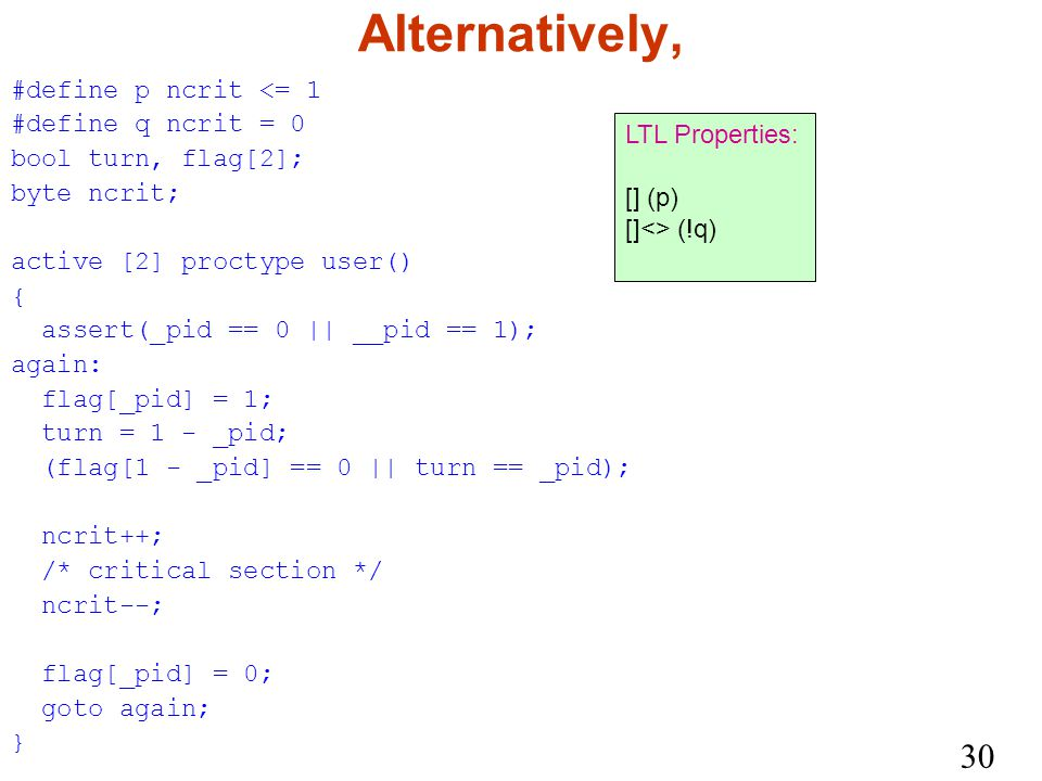 30 Alternatively, #define p ncrit <= 1 #define q ncrit = 0 bool turn, flag[2]; byte ncrit; active [2] proctype user() { assert(_pid == 0 || __pid == 1); again: flag[_pid] = 1; turn = 1 - _pid; (flag[1 - _pid] == 0 || turn == _pid); ncrit++; /* critical section */ ncrit--; flag[_pid] = 0; goto again; } LTL Properties: [] (p) []<> (!q)
