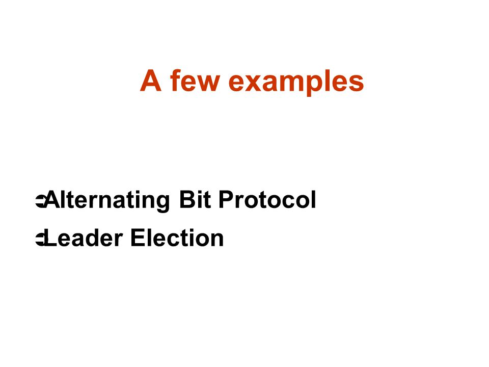 A few examples Ü Alternating Bit Protocol Ü Leader Election