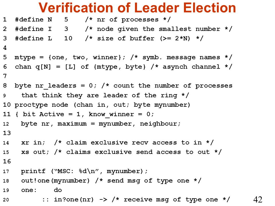 42 Verification of Leader Election 1 #define N 5 /* nr of processes */ 2 #define I 3 /* node given the smallest number */ 3 #define L 10 /* size of buffer (>= 2*N) */ 4 5 mtype = {one, two, winner}; /* symb.
